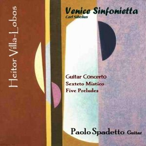 Heitor Villa Lobos / Guitar Concerto – Sexteto Mistico – Five Preludes / Venice Sinfonietta – Paolo Spadetto guitar